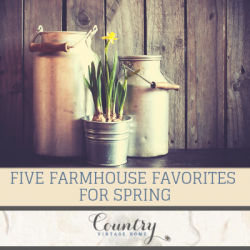 Five Farmhouse Favorites For Spring
